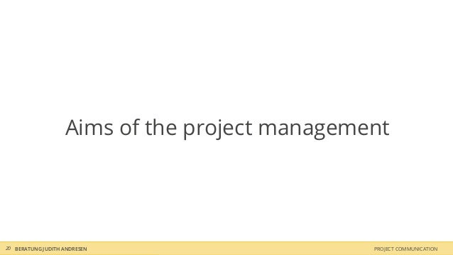 Aims of the project management20 BERATUNG JUDITH ANDRESEN                    PROJECT COMMUNICATION