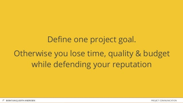 Define one project goal.         Otherwise you lose time, quality & budget             while defending your reputation27 BE...