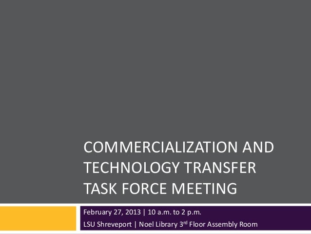 COMMERCIALIZATION ANDTECHNOLOGY TRANSFERTASK FORCE MEETINGFebruary 27, 2013 | 10 a.m. to 2 p.m.LSU Shreveport | Noel Libra...