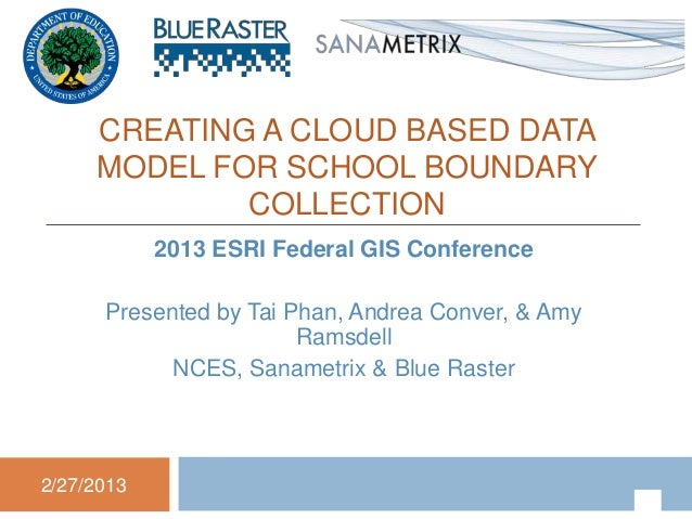 CREATING A CLOUD BASED DATA     MODEL FOR SCHOOL BOUNDARY             COLLECTION            2013 ESRI Federal GIS Conferen...