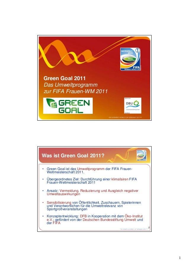 Green Goal 2011Das Umweltprogrammzur FIFA Frauen-WM 2011Was ist Green Goal 2011?• Green Goal ist das Umweltprogramm der FI...