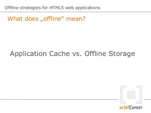 Offline strategies for HTML5 web applications App Cache – Some gotchas!   2. The application cache only updates    if the ...