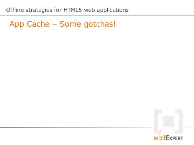 Offline strategies for HTML5 web applications App Cache – What to cache?               Use the App Cache             only ...