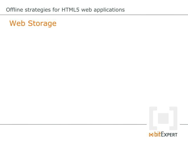 "Offline strategies for HTML5 web applications Web Storage: Don`t like method calls? varvalue=""myvalue""; //methodcall..."