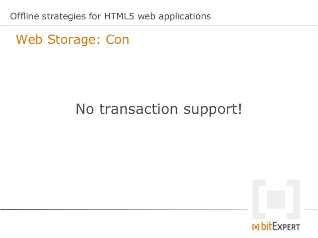 Offline strategies for HTML5 web applications Web SQL Database: ProIt`s a SQL database within the browser!