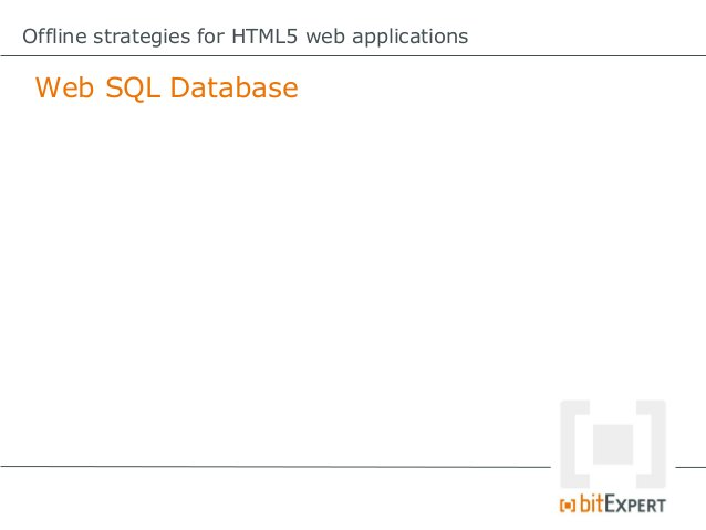 Offline strategies for HTML5 web applications Web SQL Database: Con              The specification is no              long...