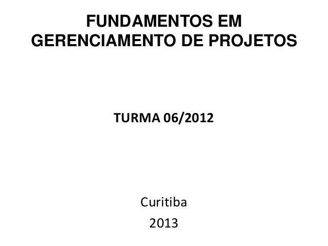 FUNDAMENTOS EMGERENCIAMENTO DE PROJETOS       TURMA 06/2012          Curitiba           2013
