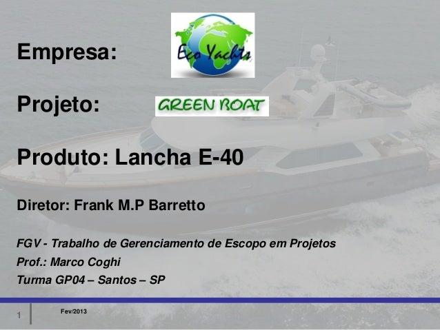 Empresa:Projeto:Produto: Lancha E-40Diretor: Frank M.P BarrettoFGV - Trabalho de Gerenciamento de Escopo em ProjetosProf.:...