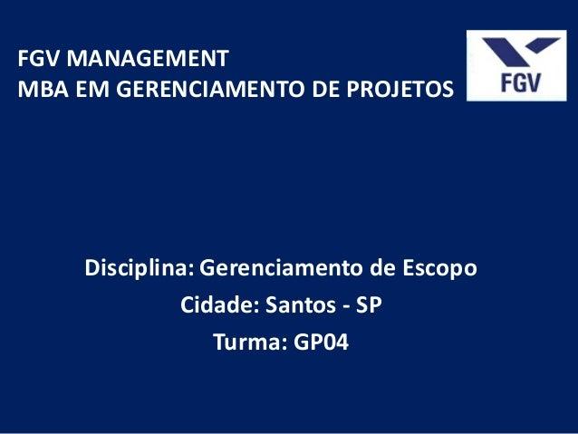 FGV MANAGEMENTMBA EM GERENCIAMENTO DE PROJETOS    Disciplina: Gerenciamento de Escopo             Cidade: Santos - SP     ...