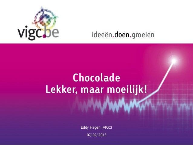 ideeën.doen.groeien     ChocoladeLekker, maar moeilijk!       Eddy Hagen (VIGC)          07/02/2013