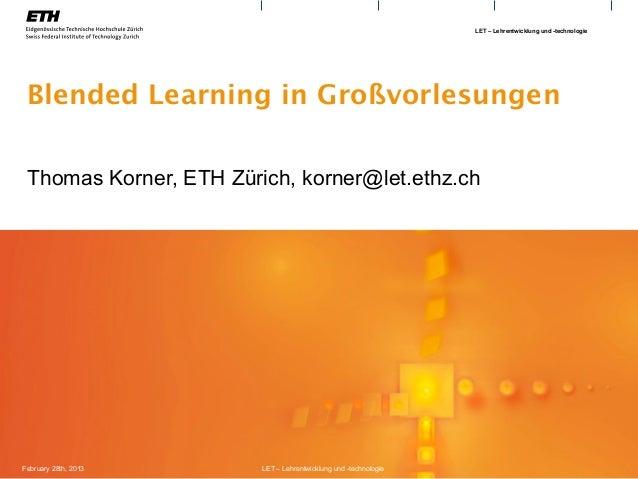 LET – Lehrentwicklung und -technologie Blended Learning in Großvorlesungen Thomas Korner, ETH Zürich, korner@let.ethz.chFe...