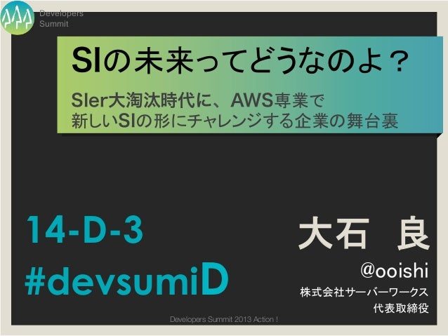 DevelopersSummit       SIの未来ってどうなのよ?       SIer大淘汰時代に、AWS専業で!       新しいSIの形にチャレンジする企業の舞台裏14-D-3                         ...