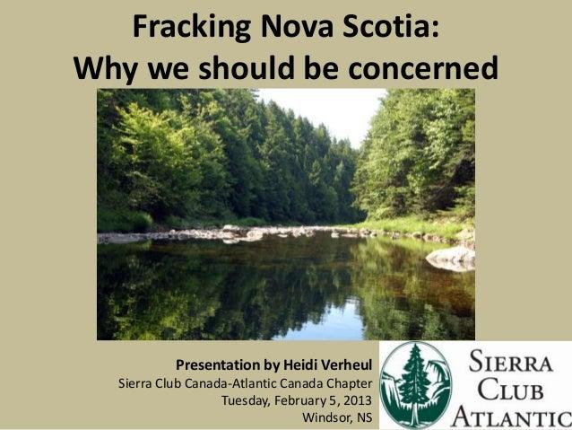 Fracking Nova Scotia:Why we should be concerned           Presentation by Heidi Verheul  Sierra Club Canada-Atlantic Canad...