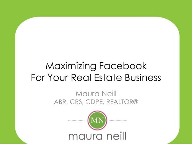 Maximizing FacebookFor Your Real Estate Business           Maura Neill     ABR, CRS, CDPE, REALTOR®