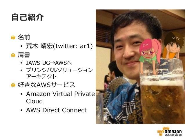 ⾃自⼰己紹介 !  名前 • 荒⽊木 靖宏(twitter: ar1) !  肩書 • JAWS-‐‑‒UG→AWSへ • プリンシパルソリューション アーキテクト !  好きなAWSサービス • Amazon Virtua...