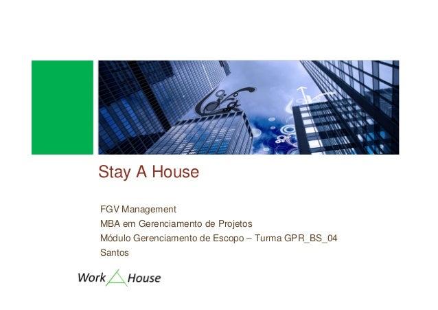 Stay A HouseFGV ManagementMBA em Gerenciamento de ProjetosMódulo Gerenciamento de Escopo – Turma GPR_BS_04Santos