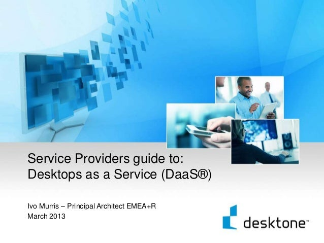 Service Providers guide to:    Desktops as a Service (DaaS®)    Ivo Murris – Principal Architect EMEA+R    March 20131