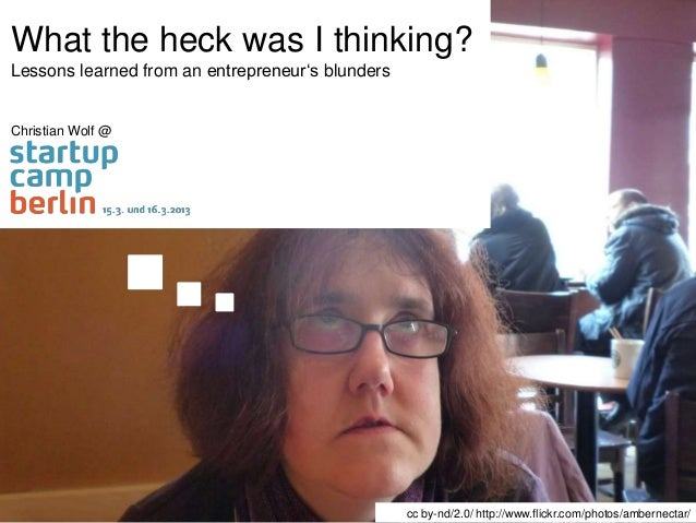 What the heck was I thinking?Lessons learned from an entrepreneur's blundersChristian Wolf @                              ...