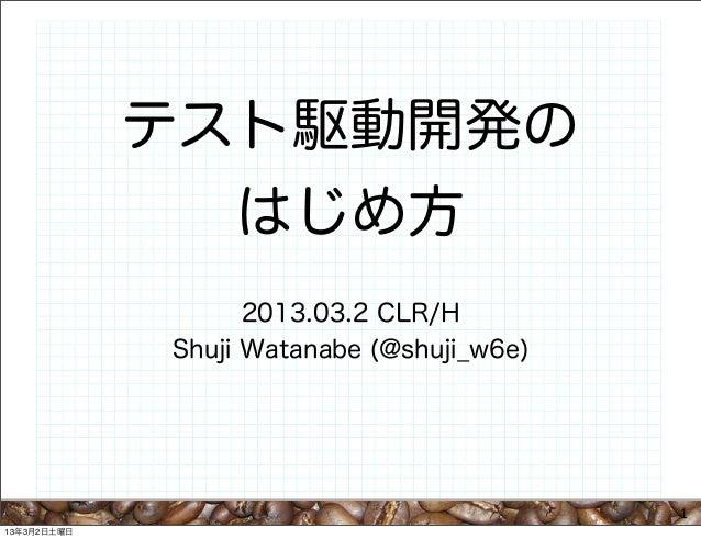 テスト駆動開発の               はじめ方                   2013.03.2 CLR/H             Shuji Watanabe (@shuji_w6e)                     ...