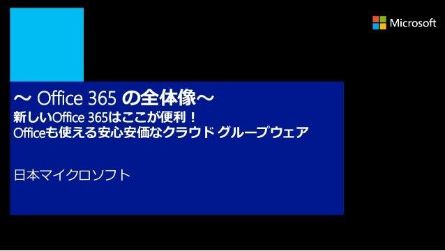 ~ Office 365 の全体像~新しいOffice 365はここが便利!Officeも使える安心安価なクラウド グループウェア日本マイクロソフト
