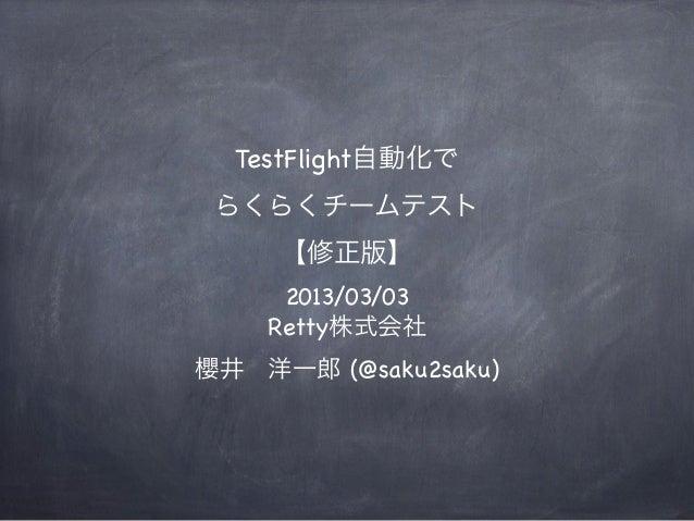 TestFlight自動化で らくらくチームテスト     【修正版】     2013/03/03    Retty株式会社櫻井洋一郎 (@saku2saku)