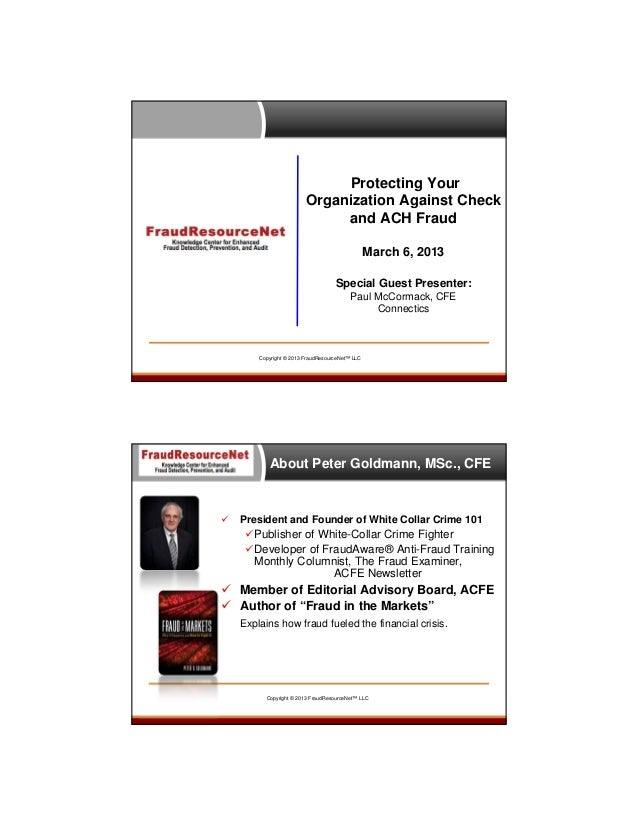 Protecting Your Organization Against Check and ACH Fraud March 6, 2013 Special Guest Presenter: Paul McCormack, CFE Connec...