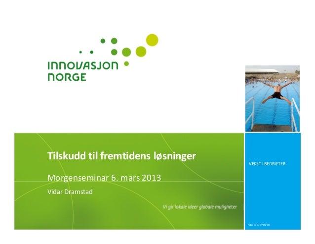 Tilskudd til fremtidens løsninger                                    VEKST I BEDRIFTERMorgenseminar 6. mars 2013Vidar Dram...