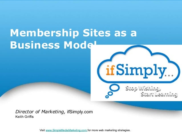Membership Sites as aBusiness ModelDirector of Marketing, ifSimply.comKeith Griffis                                     Po...