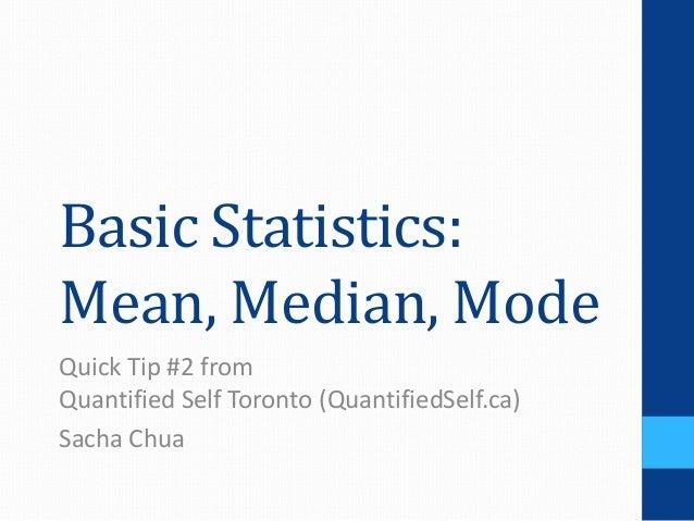Basic Statistics:Mean, Median, ModeQuick Tip #2 fromQuantified Self Toronto (QuantifiedSelf.ca)Sacha Chua