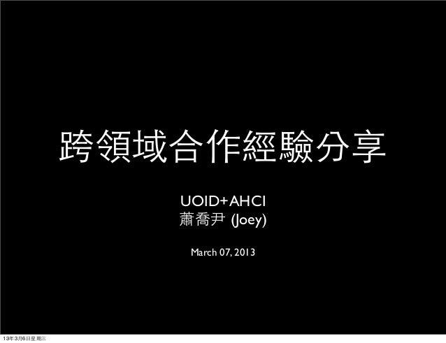 跨領域合作經驗分享                UOID+AHCI                蕭喬尹 (Joey)                 March 07, 201313年3月6日星期三