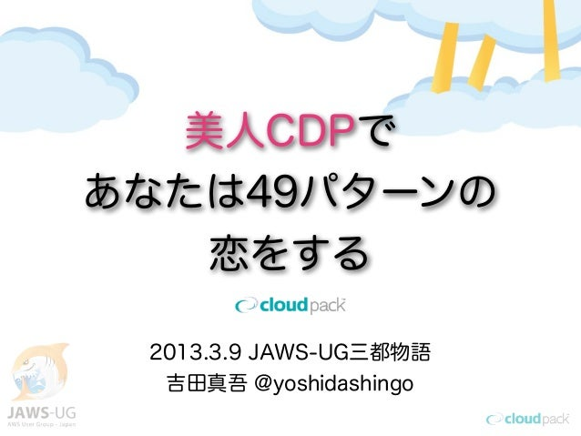 美人CDPであなたは49パターンの   恋をする 2013.3.9 JAWS-UG三都物語  吉田真吾 @yoshidashingo