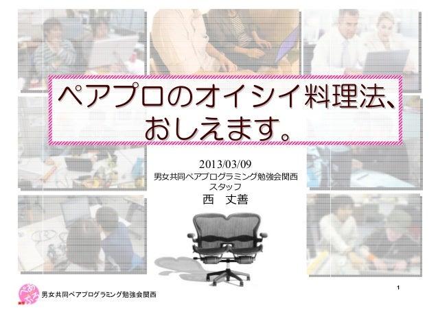ペアプロのオイシイ料理法、     おしえます。                     2013/03/09                                  1男女共同ペアプログラミング勉強会関西