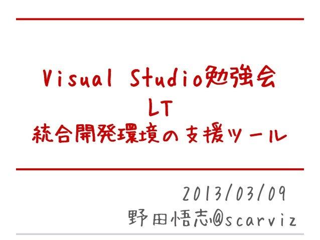 Visual Studio勉強会         LT統合開発環境の支援ツール        2013/03/09     野田悟志@scarviz