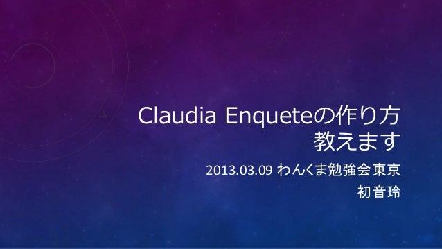 Claudia Enqueteの作り方               教えます    2013.03.09 わんくま勉強会東京                   初音玲