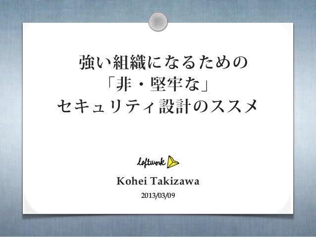 強い組織になるための  「非・堅牢な」セキュリティ設計のススメ   Kohei Takizawa       2013/03/09