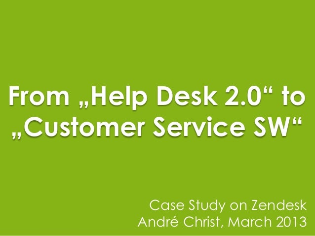 "From ""Help Desk 2.0"" to""Customer Service SW""          Case Study on Zendesk         André Christ, March 2013"