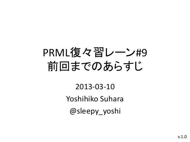 PRML復々習レーン#9 前回までのあらすじ    2013-03-10  Yoshihiko Suhara   @sleepy_yoshi                     v.1.0