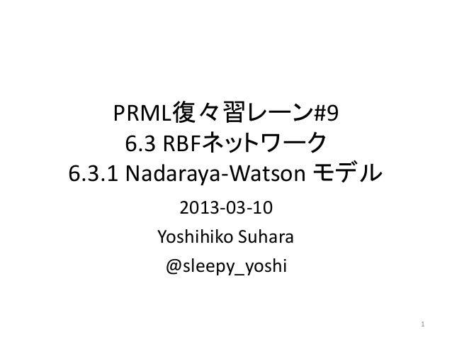PRML復々習レーン#9      6.3 RBFネットワーク6.3.1 Nadaraya-Watson モデル         2013-03-10       Yoshihiko Suhara        @sleepy_yoshi   ...