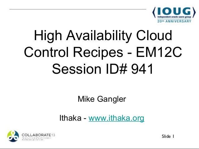 High Availability CloudControl Recipes - EM12C    Session ID# 941         Mike Gangler     Ithaka - www.ithaka.org        ...