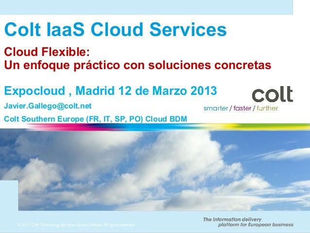 Colt IaaS Cloud ServicesCloud Flexible:Un enfoque práctico con soluciones concretasExpocloud , Madrid 12 de Marzo 2013Javi...