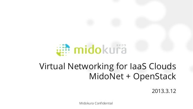 Virtual Networking for IaaS Clouds            MidoNet + OpenStack                                    2013.3.12         Mid...