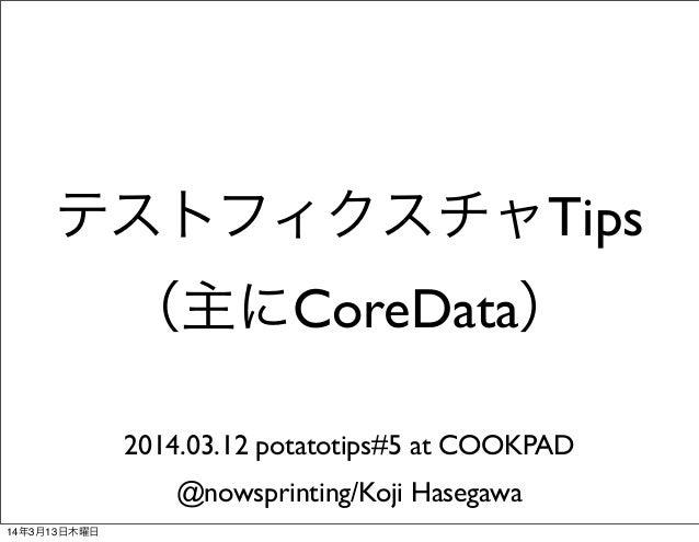 テストフィクスチャTips (主にCoreData) 2014.03.12 potatotips#5 at COOKPAD @nowsprinting/Koji Hasegawa 14年3月13日木曜日