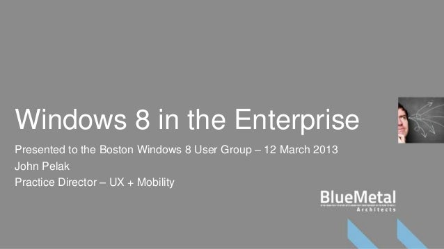 Windows 8 in the EnterprisePresented to the Boston Windows 8 User Group – 12 March 2013John PelakPractice Director – UX + ...