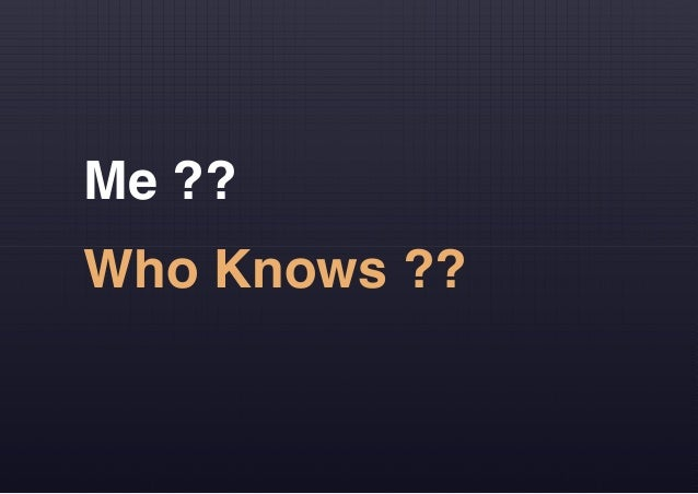 Me ?? Who Knows ??
