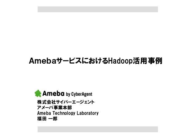 AmebaサービスにおけるHadoop活用事例 株式会社サイバーエージェント アメーバ事業本部 Ameba Technology Laboratory 福田 一郎