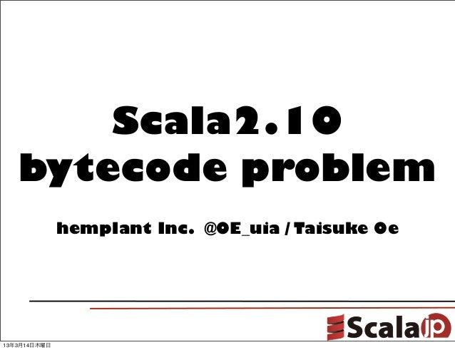 Scala2.10   bytecode problem              hemplant Inc. @OE_uia / Taisuke Oe13年3月14日木曜日