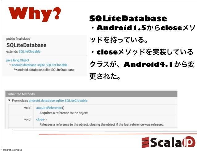 Why?       SQLiteDatabase              ・Android1.5からcloseメソ              ッドを持っている。              ・closeメソッドを実装している         ...