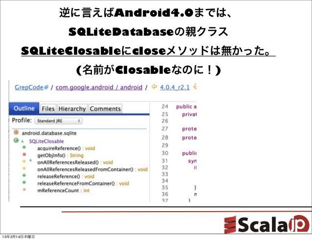 逆に言えばAndroid4.0までは、               SQLiteDatabaseの親クラス      SQLiteClosableにcloseメソッドは無かった。               (名前がClosableなのに!)1...