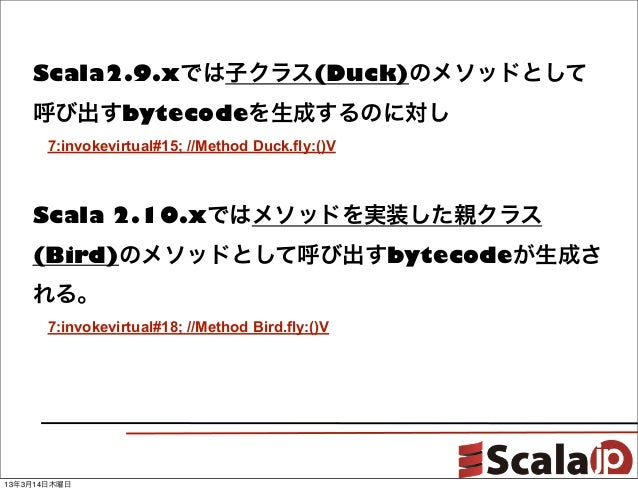 Scala2.9.xでは子クラス(Duck)のメソッドとして    呼び出すbytecodeを生成するのに対し    7:invokevirtual#15; //Method Duck.fly:()V    Scala 2.10.xではメソッ...