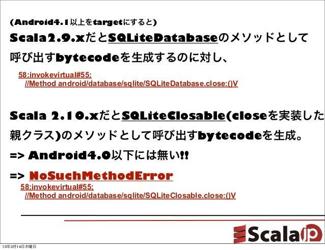 (Android4.1以上をtargetにすると)  Scala2.9.xだとSQLiteDatabaseのメソッドとして  呼び出すbytecodeを生成するのに対し、     58:invokevirtual#55;      //Meth...